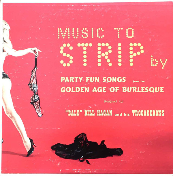 Cover Bald Bill Hagan And His Trocaderons - Music To Strip By Party Fun Songs From The Golden Age Of Burlesque (LP) Schallplatten Ankauf